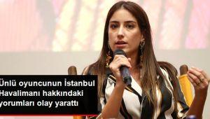 Oyuncu Hazal Kaya'nın İstanbul Havalimanı Hakkındaki Yorumları Olay Oldu