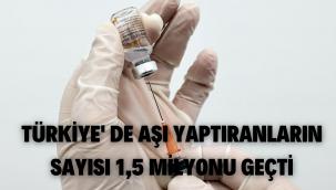 Türkiye'de aşı yaptıranların sayısı 1,5 milyonu geçti