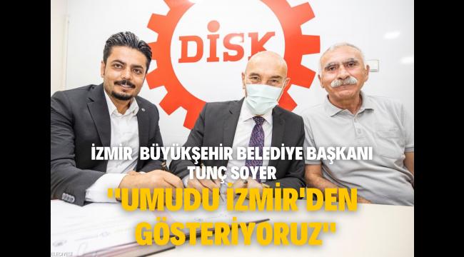 Soyer: Umudu İzmir'den gösteriyoruz